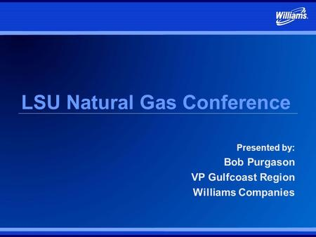 LSU Natural Gas Conference Presented by: Bob Purgason VP Gulfcoast Region Williams Companies.