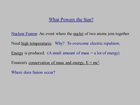 What Powers the Sun? Nuclear Fusion: An event where the nuclei of two atoms join together. Need high temperatures. Why? To overcome electric repulsion.