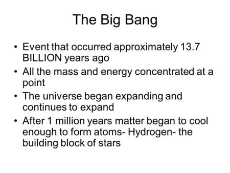 The Big Bang Event that occurred approximately 13.7 BILLION years ago All the mass and energy concentrated at a point The universe began expanding and.