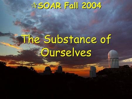 "The Substance of Ourselves  SOAR Fall 2004. Evening Came … ""As the universe expanded and cooled, darkness descended,"