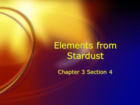 Elements from Stardust Chapter 3 Section 4. Where do Elements Come from? FWhere do you think rare elements come from? FIn order to answer this, scientists.