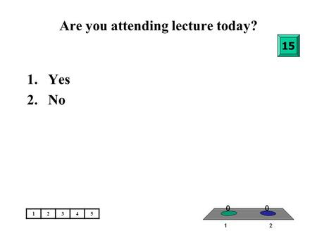 Are you attending lecture today? 1.Yes 2.No 15 12345.