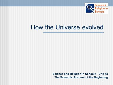 1 How the Universe evolved Science and Religion in Schools - Unit 4a The Scientific Account of the Beginning.