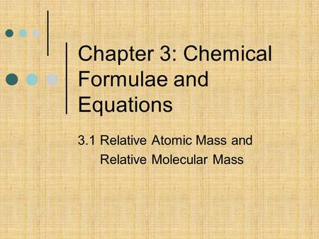 Chapter 3: Chemical Formulae and Equations 3.1 Relative Atomic Mass and Relative Molecular Mass.