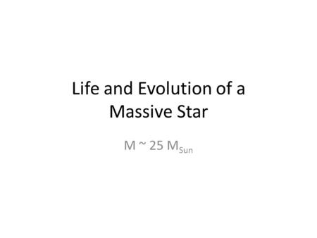 Life and Evolution of a Massive Star M ~ 25 M Sun.