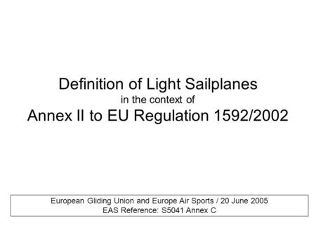 Definition of Light Sailplanes in the context of Annex II to EU Regulation 1592/2002 European Gliding Union and Europe Air Sports / 20 June 2005 EAS Reference: