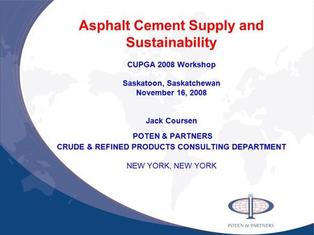 Asphalt Cement Supply and Sustainability CUPGA 2008 Workshop Saskatoon, Saskatchewan November 16, 2008 Jack Coursen POTEN & PARTNERS CRUDE & REFINED PRODUCTS.
