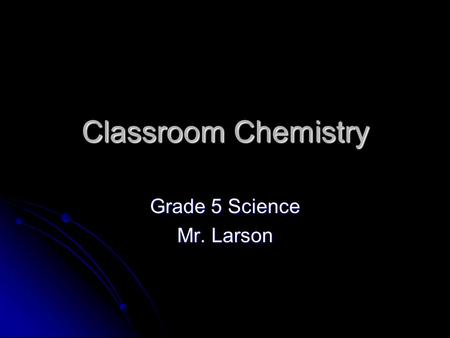 Classroom Chemistry Grade 5 Science Mr. Larson. Student Learner Expectations.