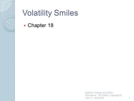 Volatility Smiles Chapter 18 Options, Futures, and Other Derivatives, 7th Edition, Copyright © John C. Hull 20081.