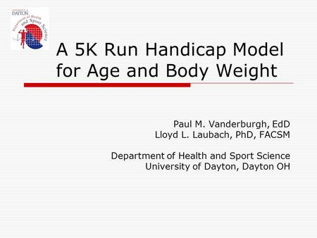 A 5K Run Handicap Model for Age and Body Weight Paul M. Vanderburgh, EdD Lloyd L. Laubach, PhD, FACSM Department of Health and Sport Science University.
