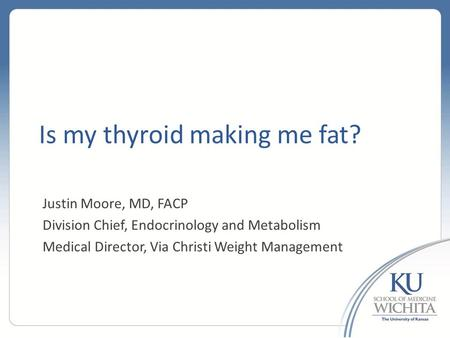 Is my thyroid making me fat? Justin Moore, MD, FACP Division Chief, Endocrinology and Metabolism Medical Director, Via Christi Weight Management.
