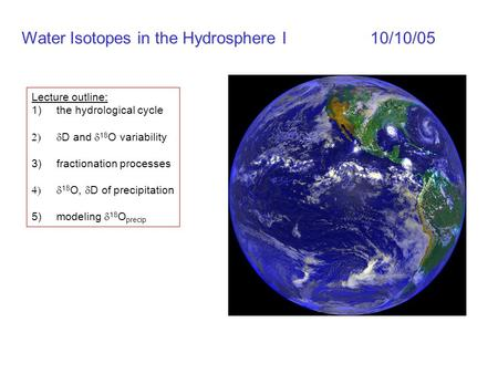 Water Isotopes in the Hydrosphere I10/10/05 Lecture outline: 1)the hydrological cycle  D and  18 O variability 3)fractionation processes  18 O,