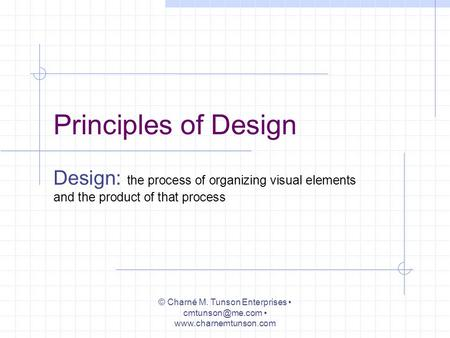 Principles of Design Design: the process of organizing visual elements and the product of that process © Charné M. Tunson Enterprises
