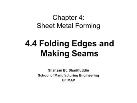 Chapter 4: Sheet Metal Forming Shafizan Bt. Shariffuddin School of Manufacturing Engineering UniMAP 4.4 Folding Edges and Making Seams.