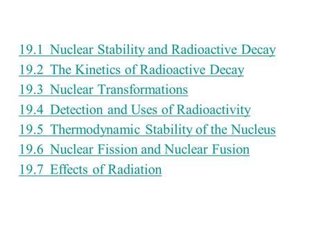 19.1Nuclear Stability and Radioactive Decay 19.2 The Kinetics of Radioactive Decay 19.3 Nuclear Transformations 19.4Detection and Uses of Radioactivity.