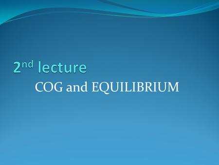 2nd lecture COG and EQUILIBRIUM.