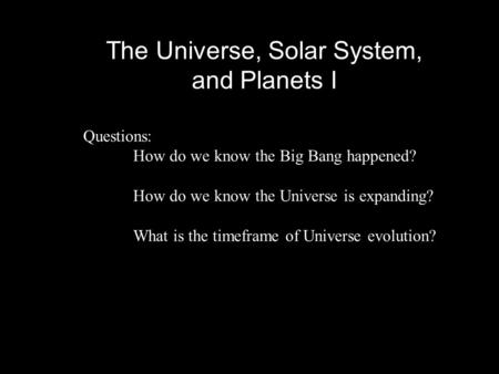 The Universe, Solar System, and Planets I Questions: How do we know the Big Bang happened? How do we know the Universe is expanding? What is the timeframe.