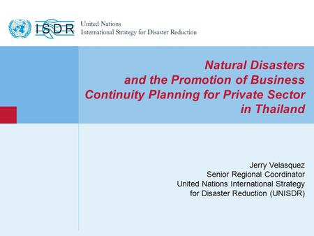 Www.unisdr.org 1 Natural Disasters and the Promotion of Business Continuity Planning for Private Sector in Thailand Jerry Velasquez Senior Regional Coordinator.