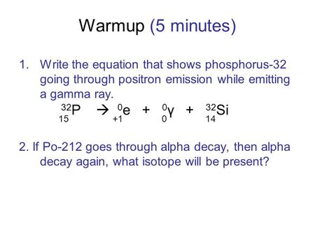 Warmup (5 minutes) 1.Write the equation that shows phosphorus-32 going through positron emission while emitting a gamma ray. 2. If Po-212 goes through.