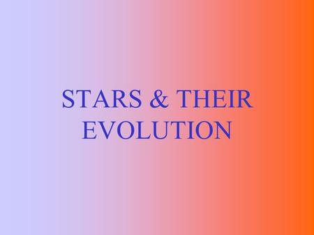 STARS & THEIR EVOLUTION. Star Dust & Elements About 4 and a half billions years ago something interesting happened in an out- of-the-way part of the galaxy.