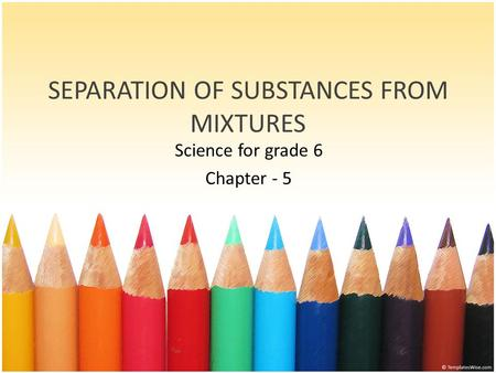 SEPARATION OF SUBSTANCES FROM MIXTURES Science for grade 6 Chapter - 5.