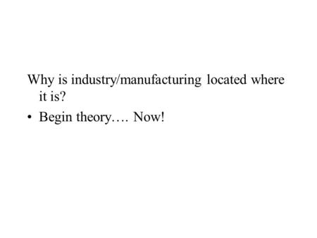 Why is industry/manufacturing located where it is? Begin theory…. Now!