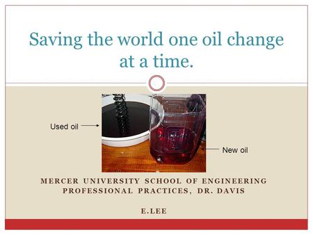 MERCER UNIVERSITY SCHOOL OF ENGINEERING PROFESSIONAL PRACTICES, DR. DAVIS E.LEE Saving the world one oil change at a time. Used oil New oil.