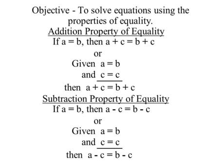 Objective - To solve equations using the properties of equality. Addition Property of Equality If a = b,then a + c = b + c or Given a = b and c = c then.