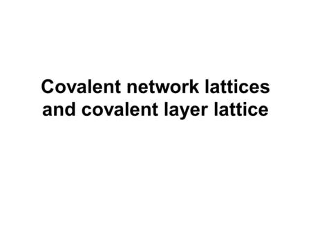 Covalent network lattices and covalent layer lattice
