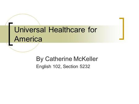 Universal Healthcare for America By Catherine McKeller English 102, Section 5232.