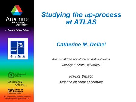 Studying the  p-process at ATLAS Catherine M. Deibel Joint Institute for Nuclear Astrophysics Michigan State University Physics Division Argonne National.