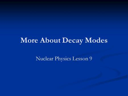 More About Decay Modes Nuclear Physics Lesson 9. Homework Revise for the skills test. Revise for the skills test. HWK days: HWK days: Tues Wk 1 Period.