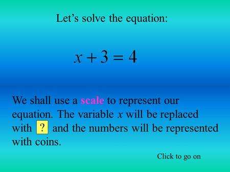 Let's solve the equation: We shall use a scale to represent our equation. The variable x will be replaced with and the numbers will be represented with.