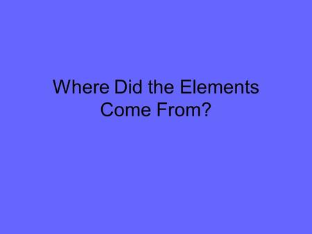 Where Did the Elements Come From?. Natural Elements There are 93 naturally occurring elements All are found on Earth except for Technetium, Promethium,