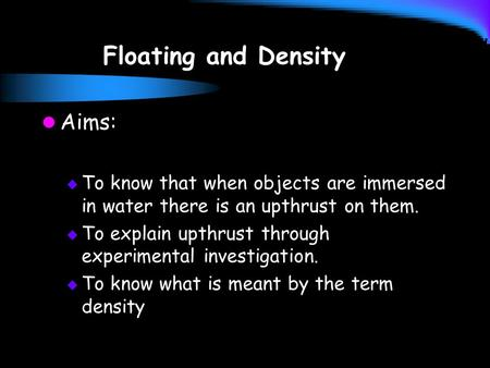 Floating and Density Aims:  To know that when objects are immersed in water there is an upthrust on them.  To explain upthrust through experimental investigation.