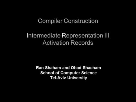 Compiler Construction Intermediate Representation III Activation Records Ran Shaham and Ohad Shacham School of Computer Science Tel-Aviv University.