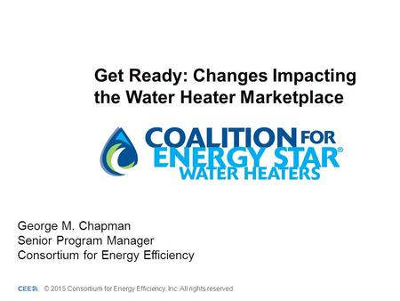 Get Ready: Changes Impacting the Water Heater Marketplace George M. Chapman Senior Program Manager Consortium for Energy Efficiency © 2015 Consortium for.