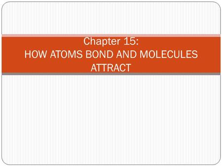 Chapter 15: HOW ATOMS BOND AND MOLECULES ATTRACT