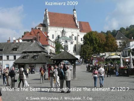 Kazimierz 200 9 What is the best way to synthesize the element Z=120 ? K. Siwek-Wilczyńska, J. Wilczyński, T. Cap.