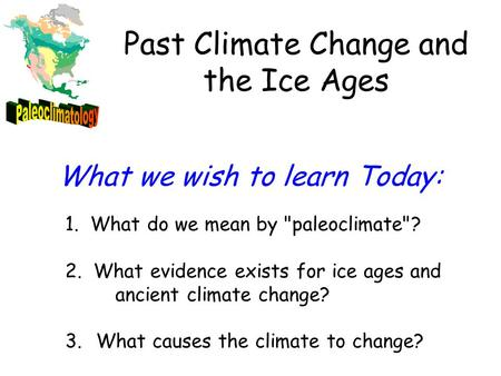 1. What do we mean by paleoclimate? 2. What evidence exists for ice ages and ancient climate change? 3. What causes the climate to change? What we wish.