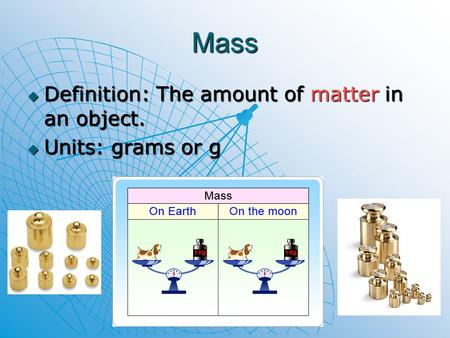 Mass Definition: The amount of matter in an object. Units: grams or g.