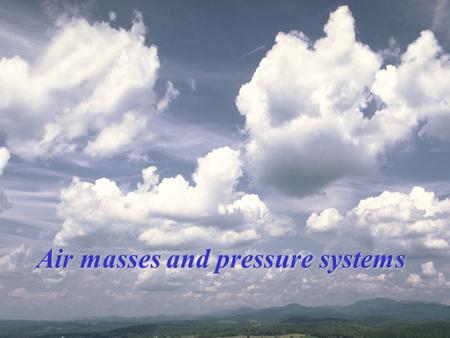 Air masses and pressure systems Air Masses Air masses take on the characteristics of the places where they originally formed. These characteristics are.