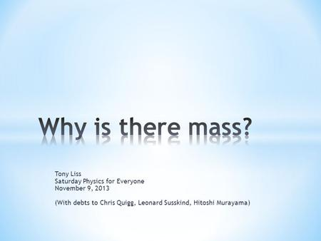 Tony Liss Saturday Physics for Everyone November 9, 2013 (With debts to Chris Quigg, Leonard Susskind, Hitoshi Murayama)