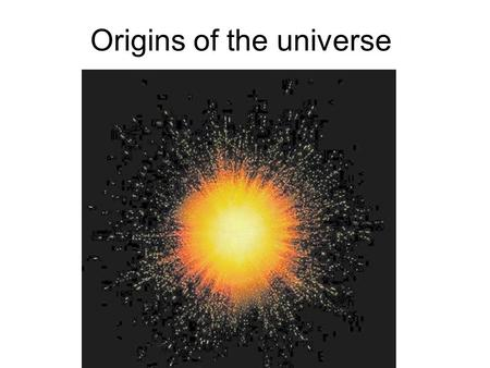 Origins of the universe. 1. The 'Big Bang' theory According to this theory our universe began 13.7 billion years ago as a singularity. Prior to this there.