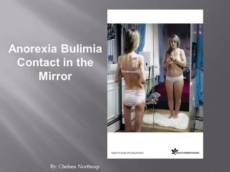 By: Chelsea Northrup Anorexia Bulimia Contact in the Mirror.
