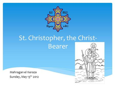St. Christopher, the Christ- Bearer Mahragan el Keraza Sunday, May 13 th 2012.
