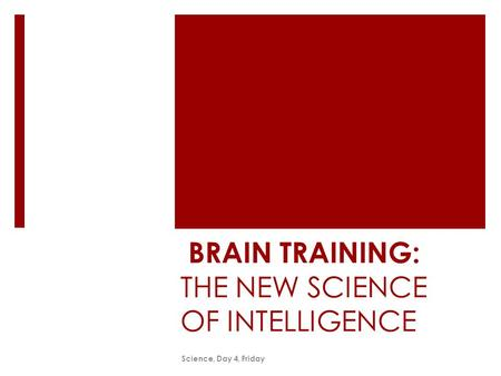 BRAIN TRAINING: THE NEW SCIENCE OF INTELLIGENCE Science, Day 4, Friday.