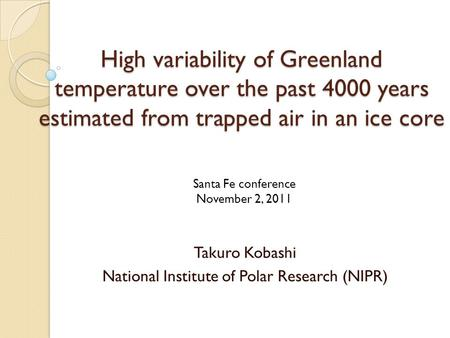 High variability of Greenland temperature over the past 4000 years estimated from trapped air in an ice core Takuro Kobashi National Institute of Polar.