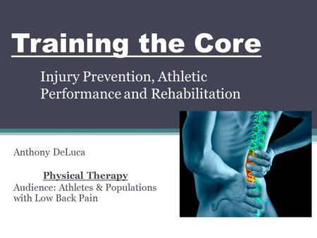 Training the Core Injury Prevention, Athletic Performance and Rehabilitation Anthony DeLuca Physical Therapy Audience: Athletes & Populations with Low.