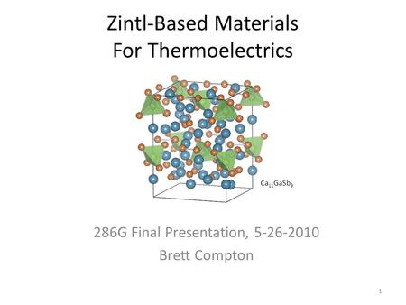 Zintl-Based Materials For Thermoelectrics 286G Final Presentation, 5-26-2010 Brett Compton 1 Ca 11 GaSb 9.